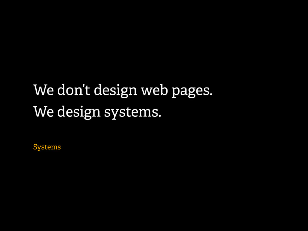 We don't design web pages. We design systems. S...