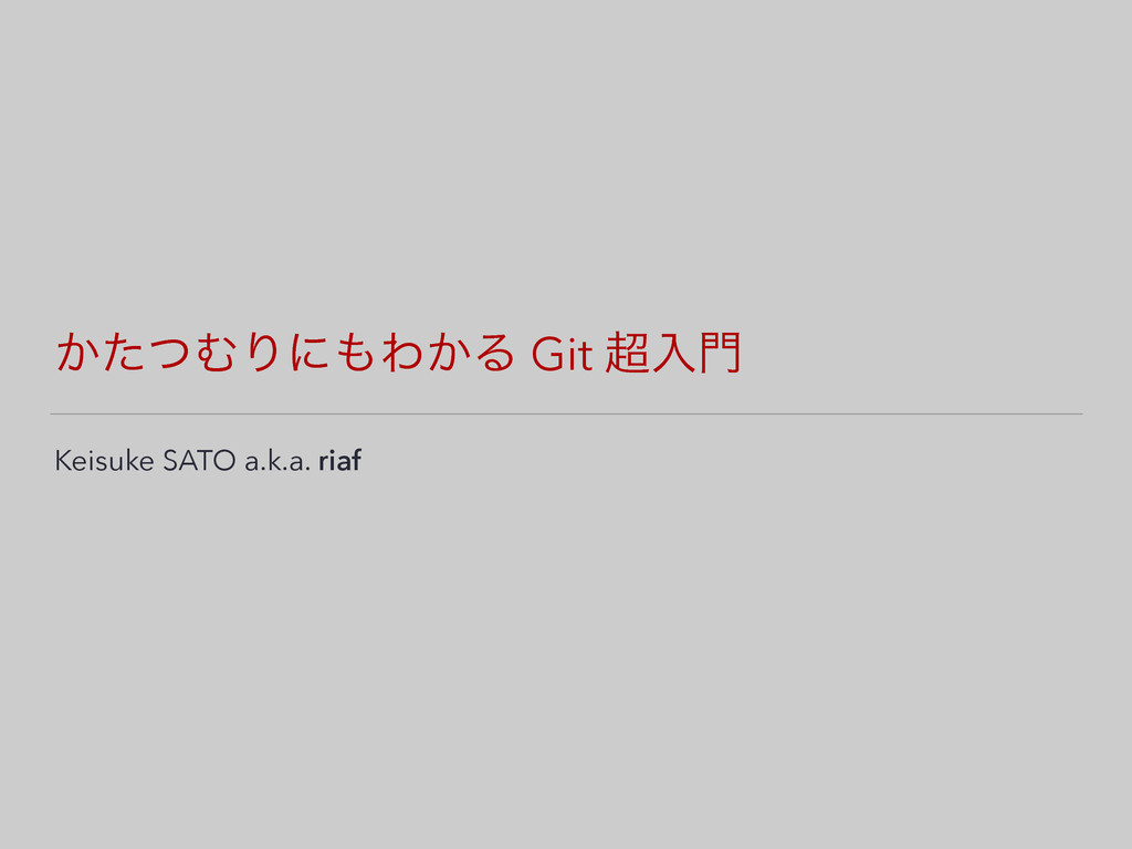 ͔ͨͭΉΓʹΘ͔Δ Git ೖ Keisuke SATO a.k.a. riaf
