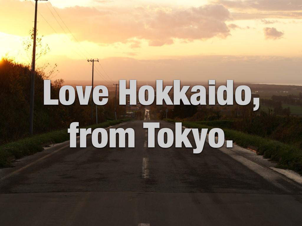 Love Hokkaido, from Tokyo.