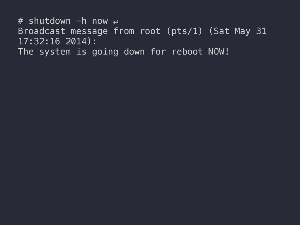 # shutdown -h now ↵ Broadcast message from root...