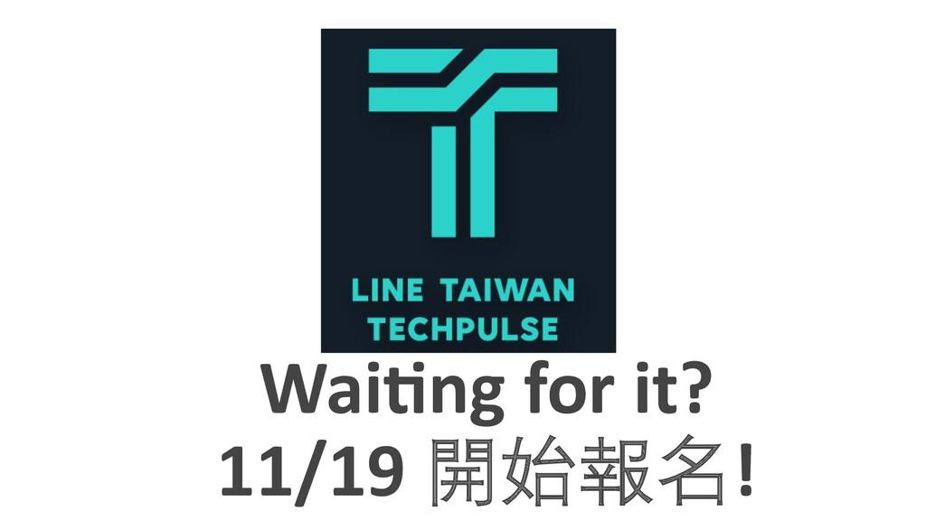 Wai$ng for it? 11/19 開始報名!