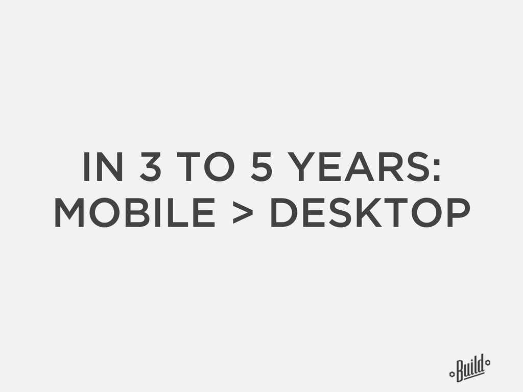 IN 3 TO 5 YEARS: MOBILE > DESKTOP