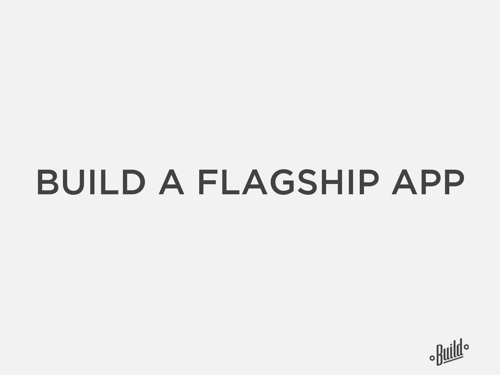 BUILD A FLAGSHIP APP