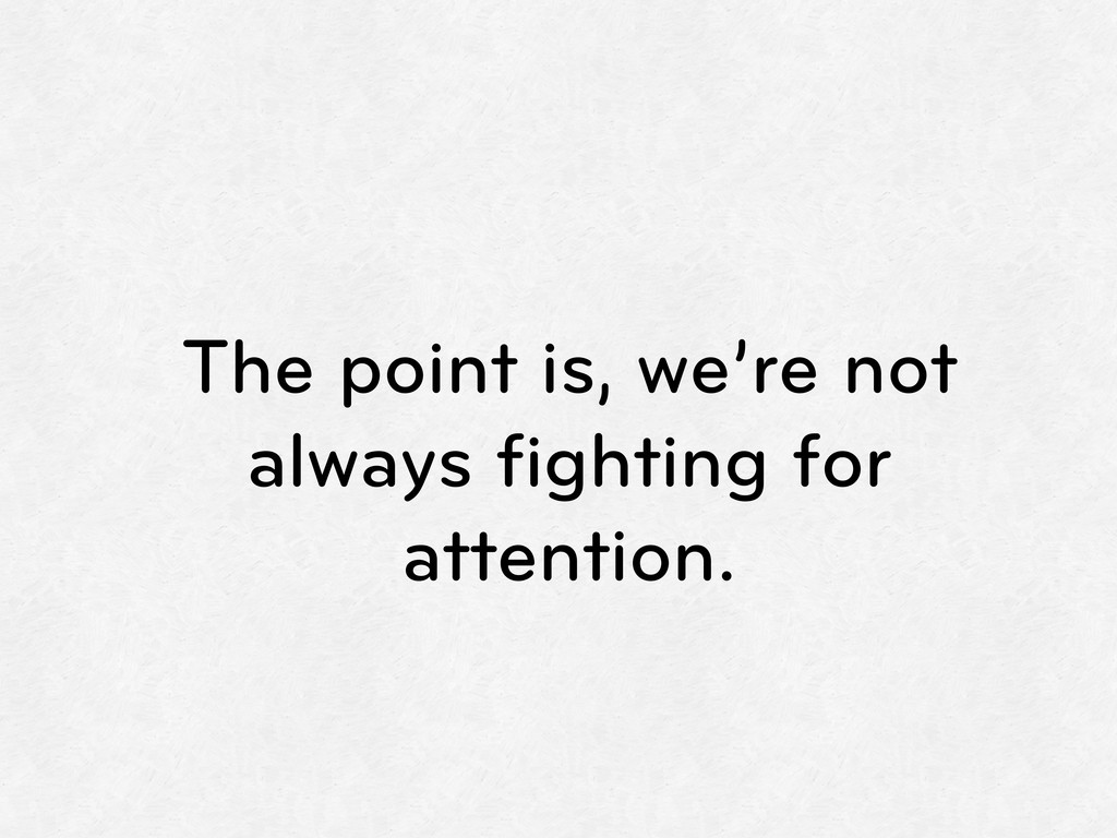 The point is, we're not always fighting for atte...