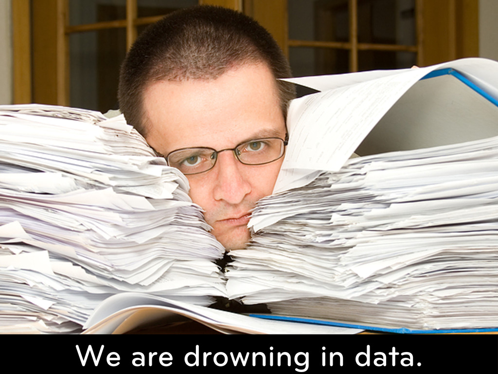 We are drowning in data.