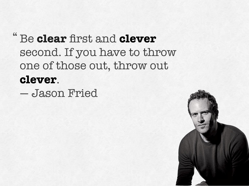 Be clear first and clever second. If you have to...