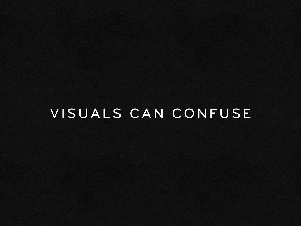 VISUALS CAN CONFUSE