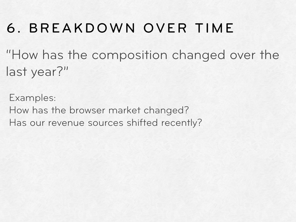 "6. BREAKDOWN OVER TIME ""How has the composition..."