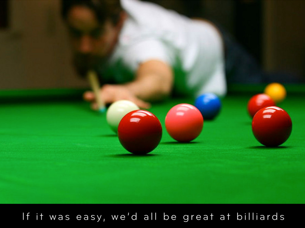 If it was easy, we'd all be great at billiards