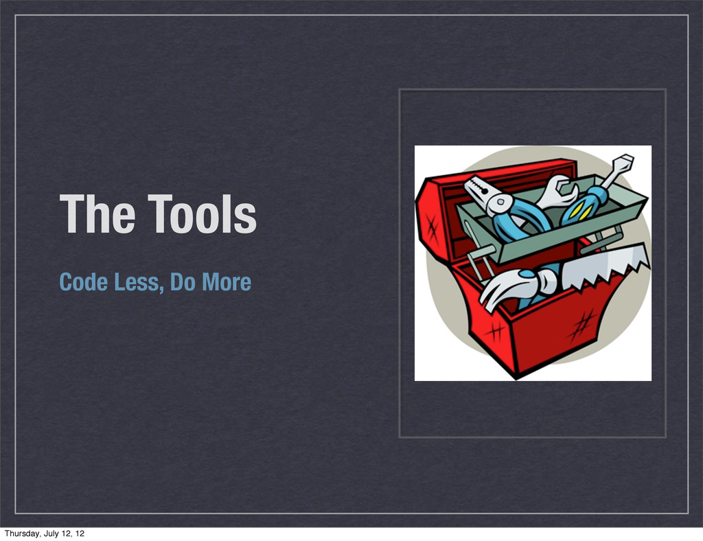 The Tools Code Less, Do More Thursday, July 12,...