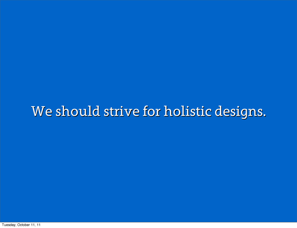 We should strive for holistic designs. Tuesday,...