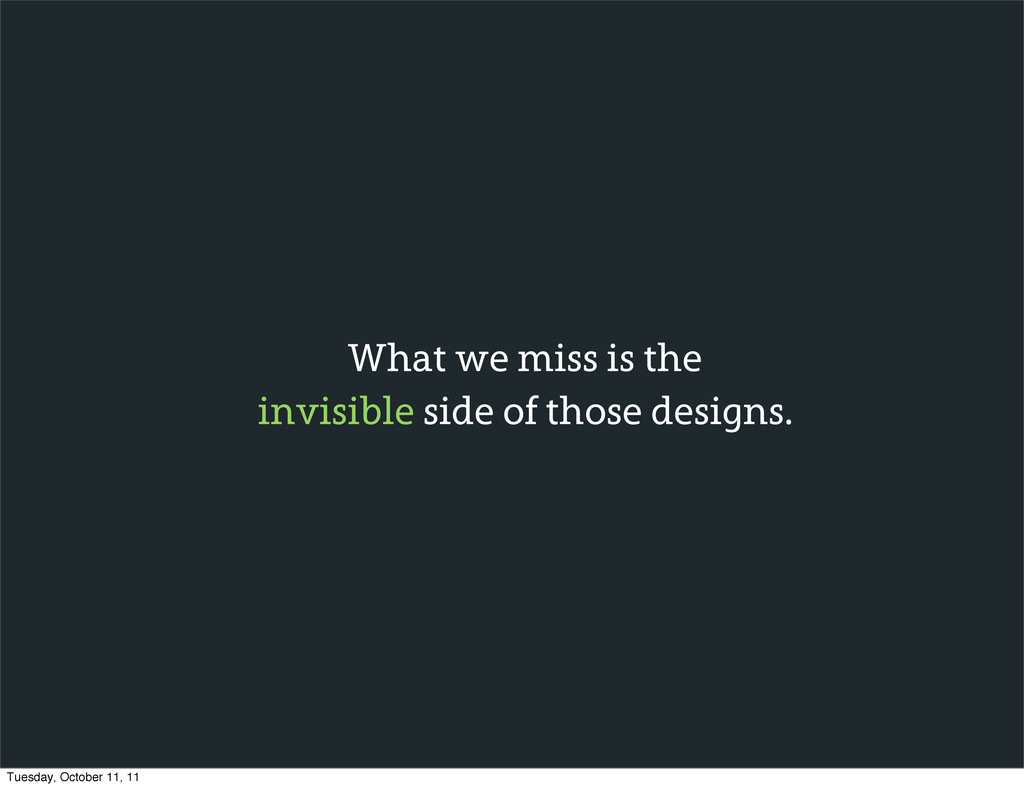 What we miss is the invisible side of those des...