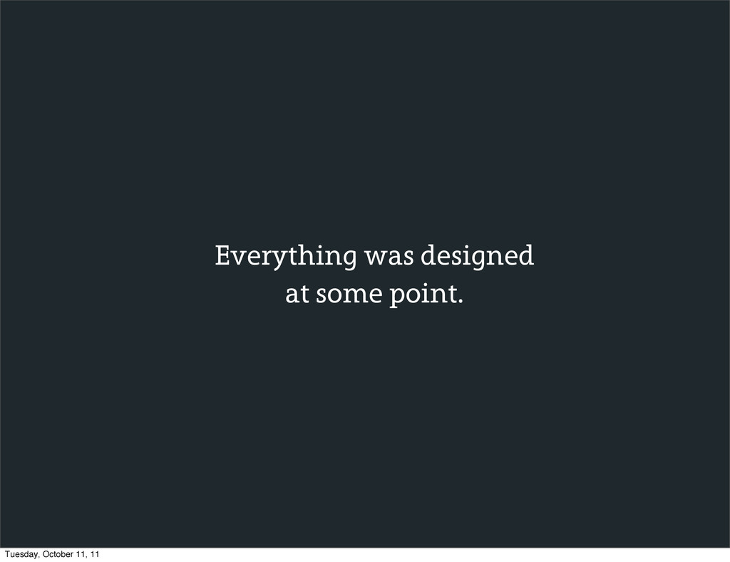 Everything was designed at some point. Tuesday,...