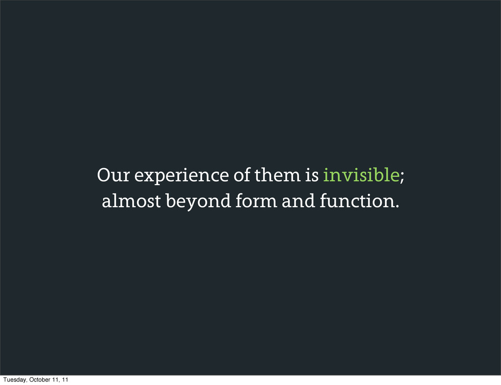 Our experience of them is invisible; almost bey...