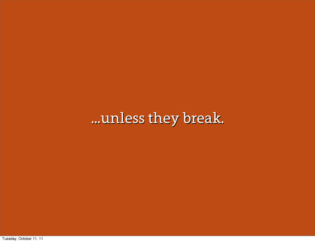 ...unless they break. Tuesday, October 11, 11