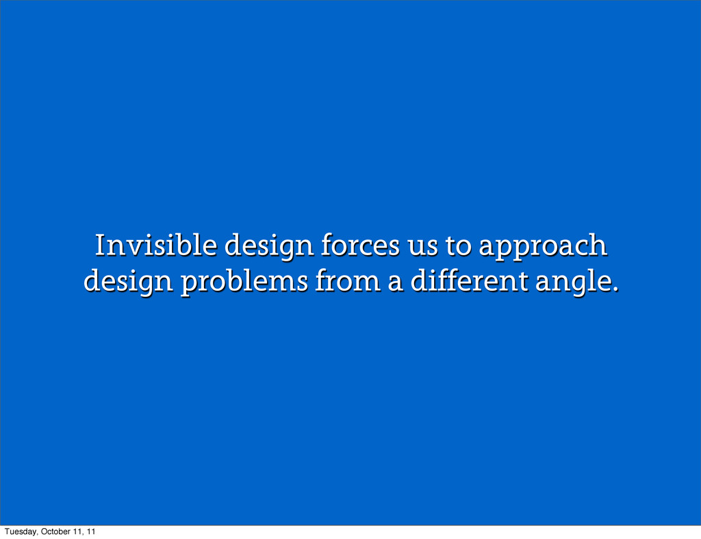 Invisible design forces us to approach design p...