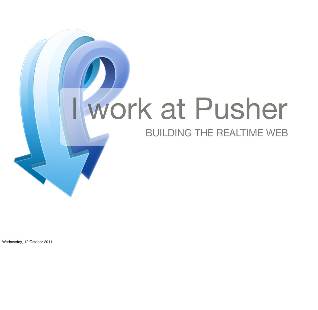 I work at Pusher BUILDING THE REALTIME WEB Wedn...