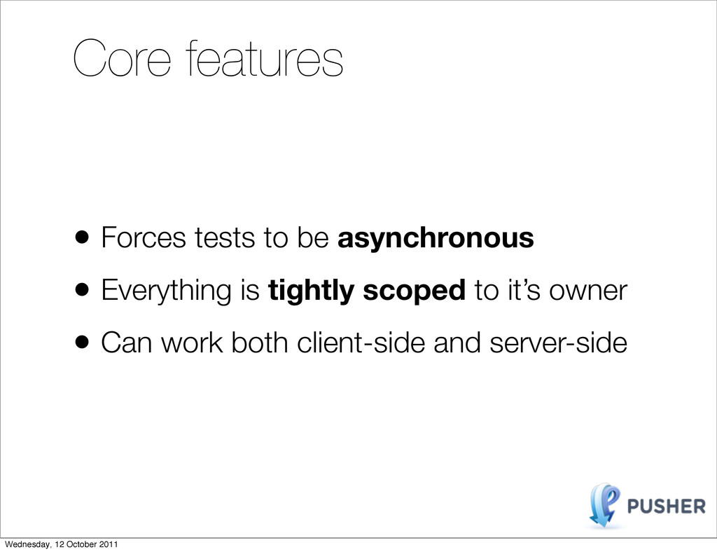 Core features • Forces tests to be asynchronous...