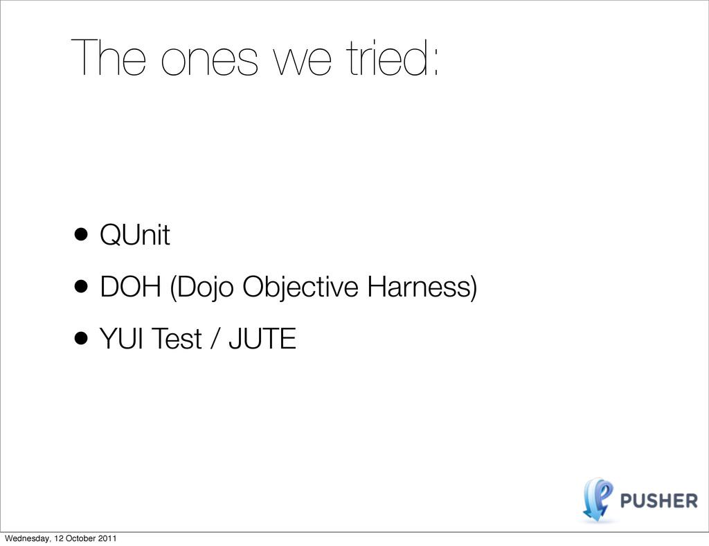 • QUnit • DOH (Dojo Objective Harness) • YUI Te...