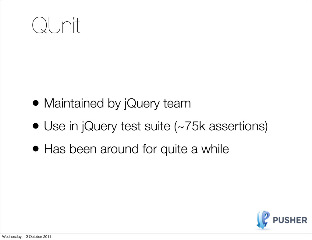 QUnit • Maintained by jQuery team • Use in jQue...