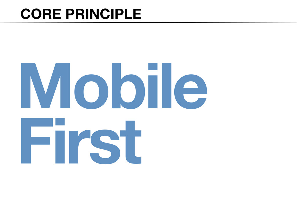 CORE PRINCIPLE Mobile First