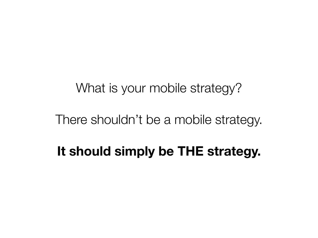 What is your mobile strategy? There shouldn't b...