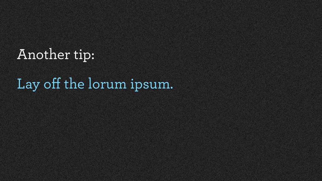 Another tip: Lay off the lorum ipsum.