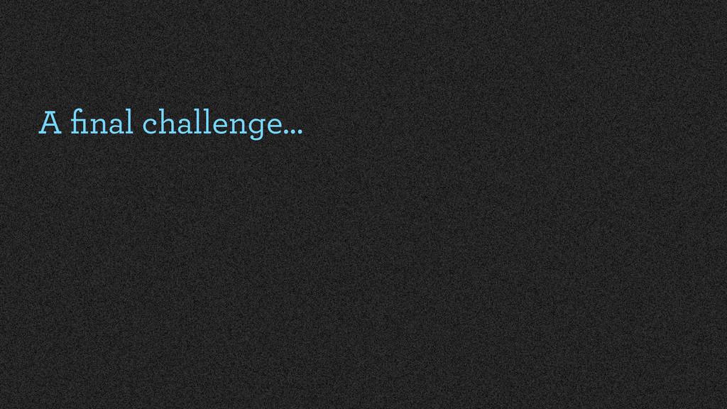 A final challenge…