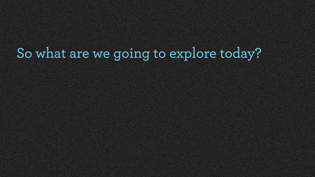 So what are we going to explore today?