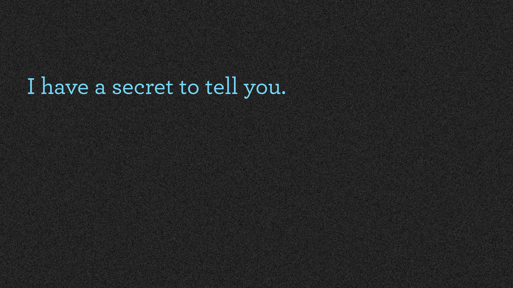 I have a secret to tell you.