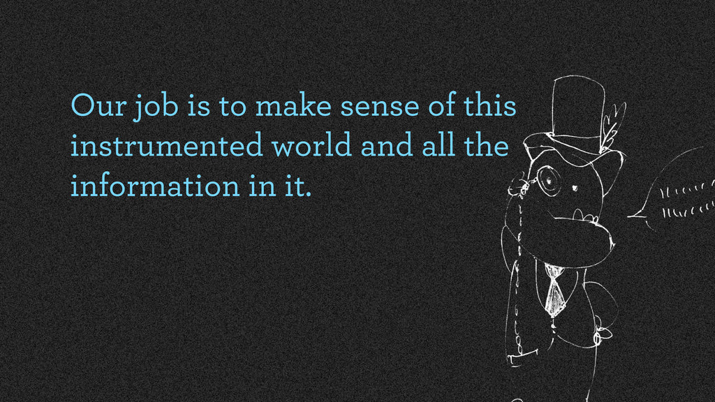 Our job is to make sense of this instrumented w...