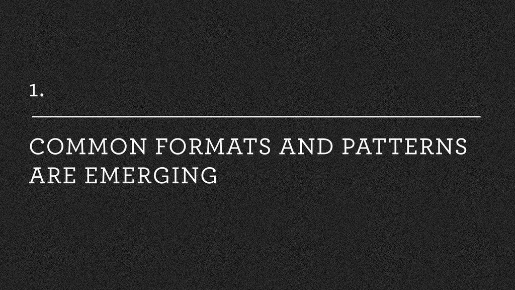 1. COMMON FORMATS AND PATTERNS ARE EMERGING