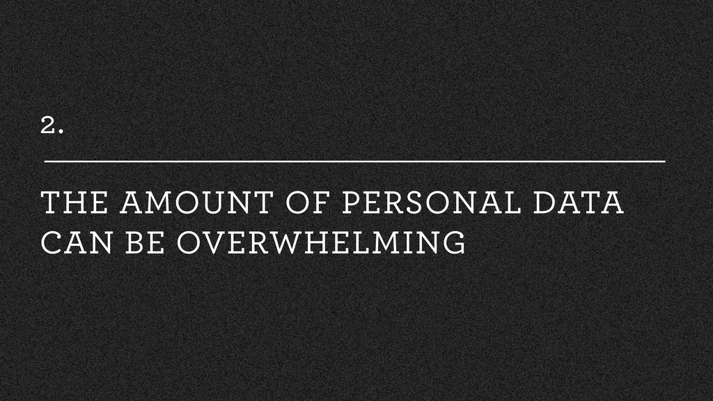 2. THE AMOUNT OF PERSONAL DATA CAN BE OVERWHELM...