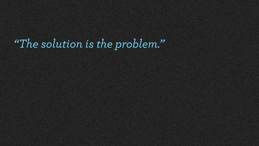 """""""The solution is the problem."""""""