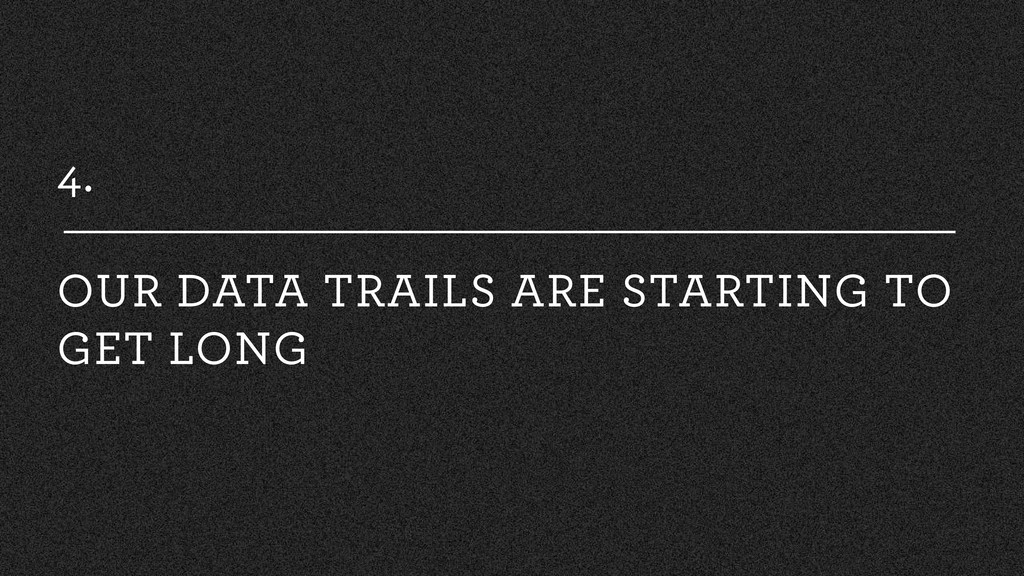4. OUR DATA TRAILS ARE STARTING TO GET LONG