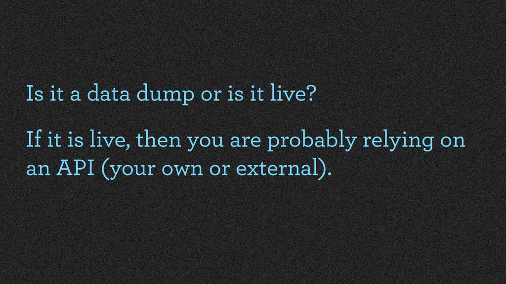Is it a data dump or is it live? If it is live,...