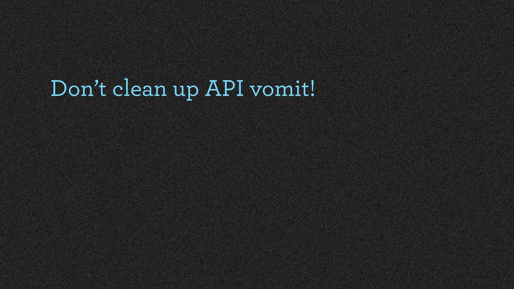 Don't clean up API vomit!