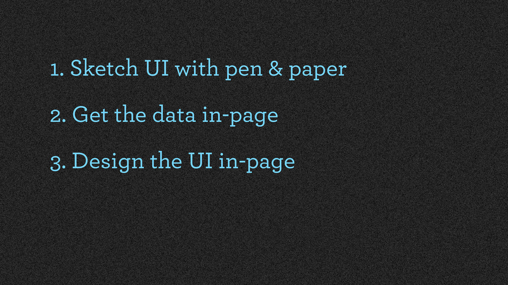 1. Sketch UI with pen & paper 2. Get the data i...