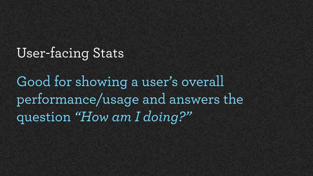 User-facing Stats Good for showing a user's ove...