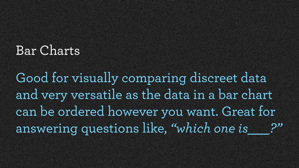 Bar Charts Good for visually comparing discreet...