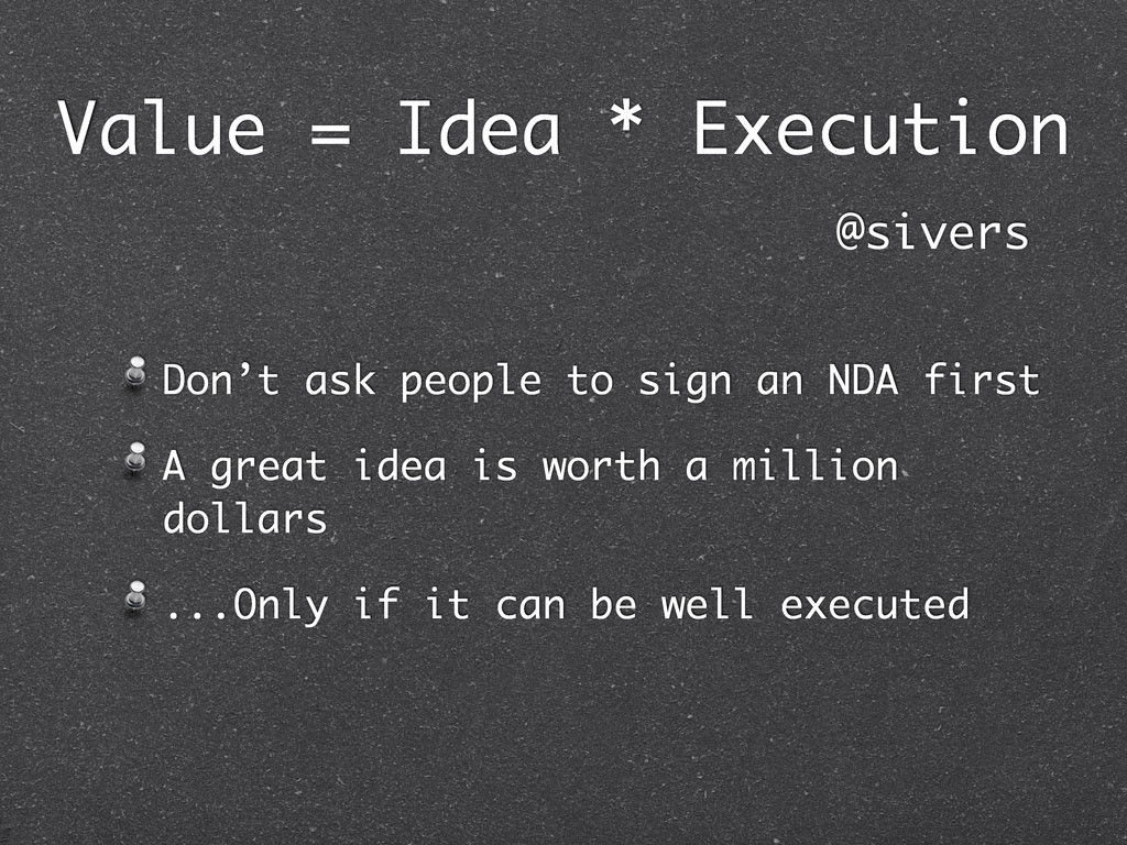Value = Idea * Execution Don't ask people to si...