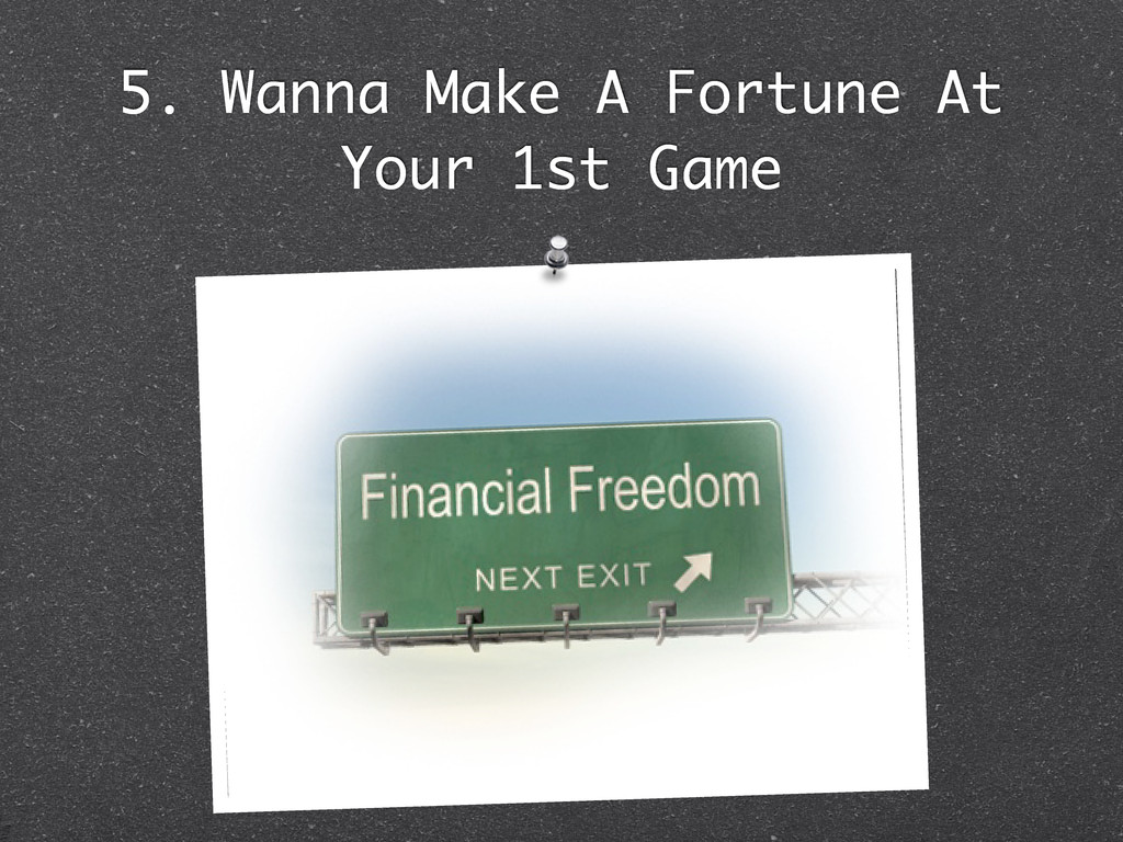 5. Wanna Make A Fortune At Your 1st Game