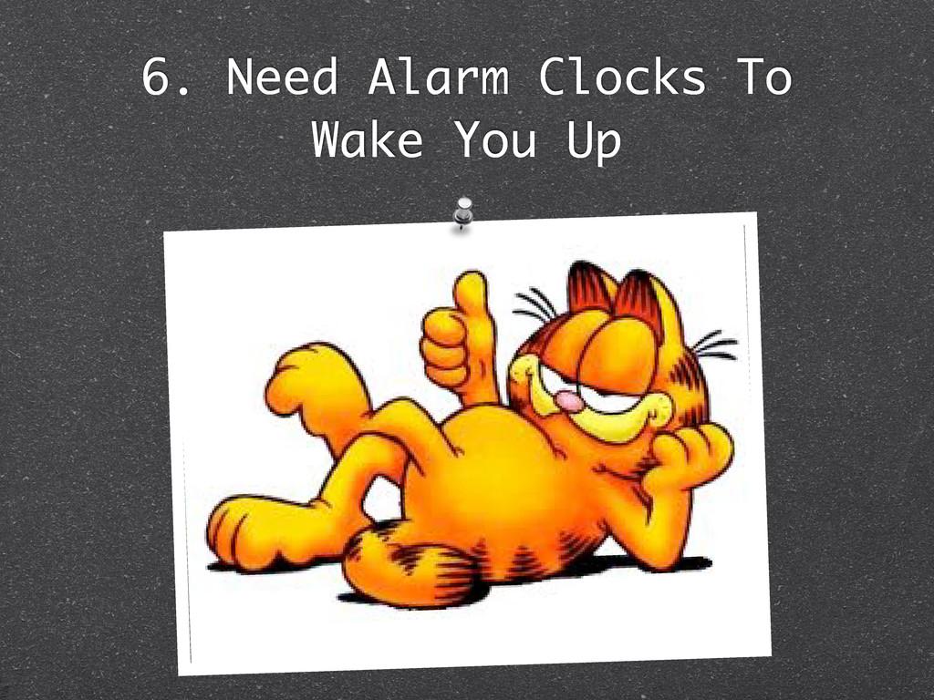 6. Need Alarm Clocks To Wake You Up
