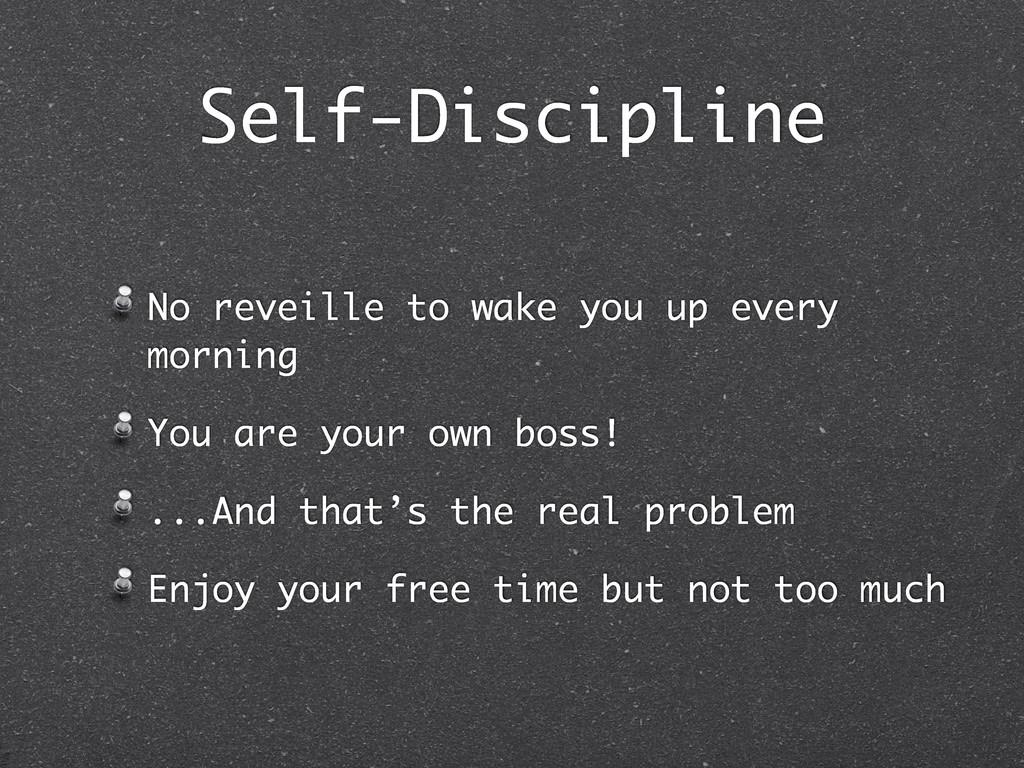 Self-Discipline No reveille to wake you up ever...