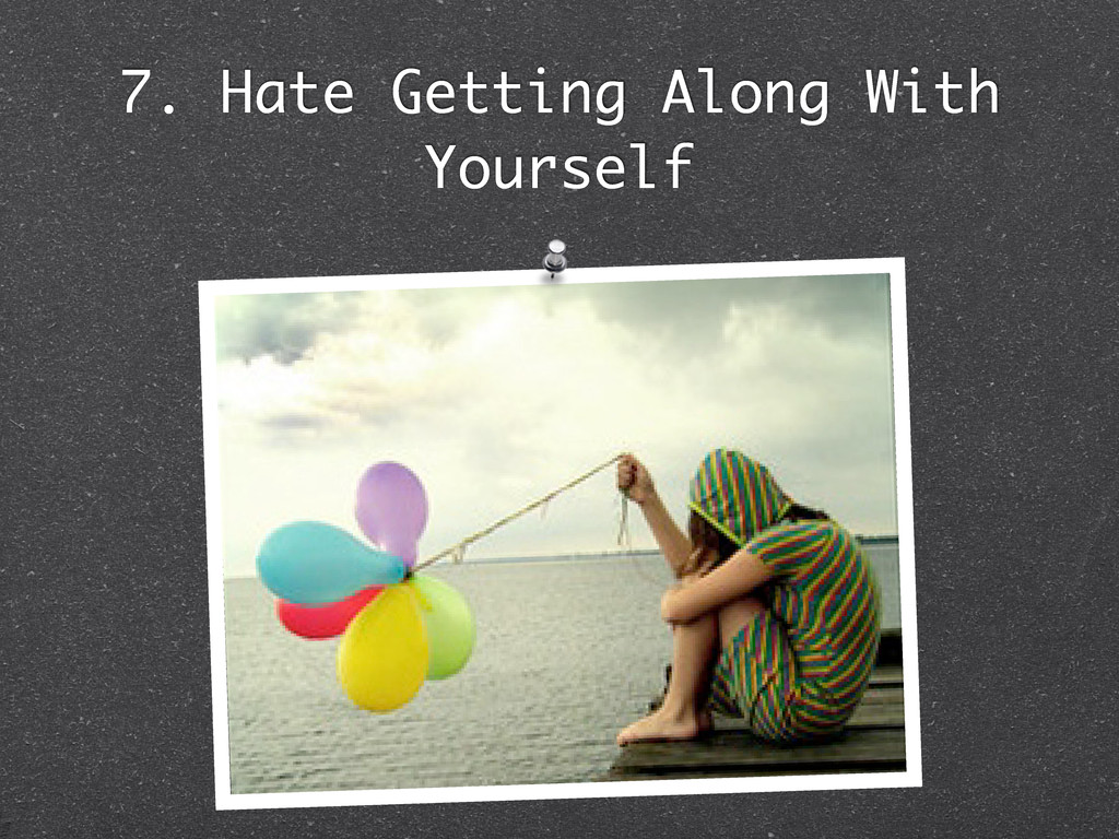 7. Hate Getting Along With Yourself