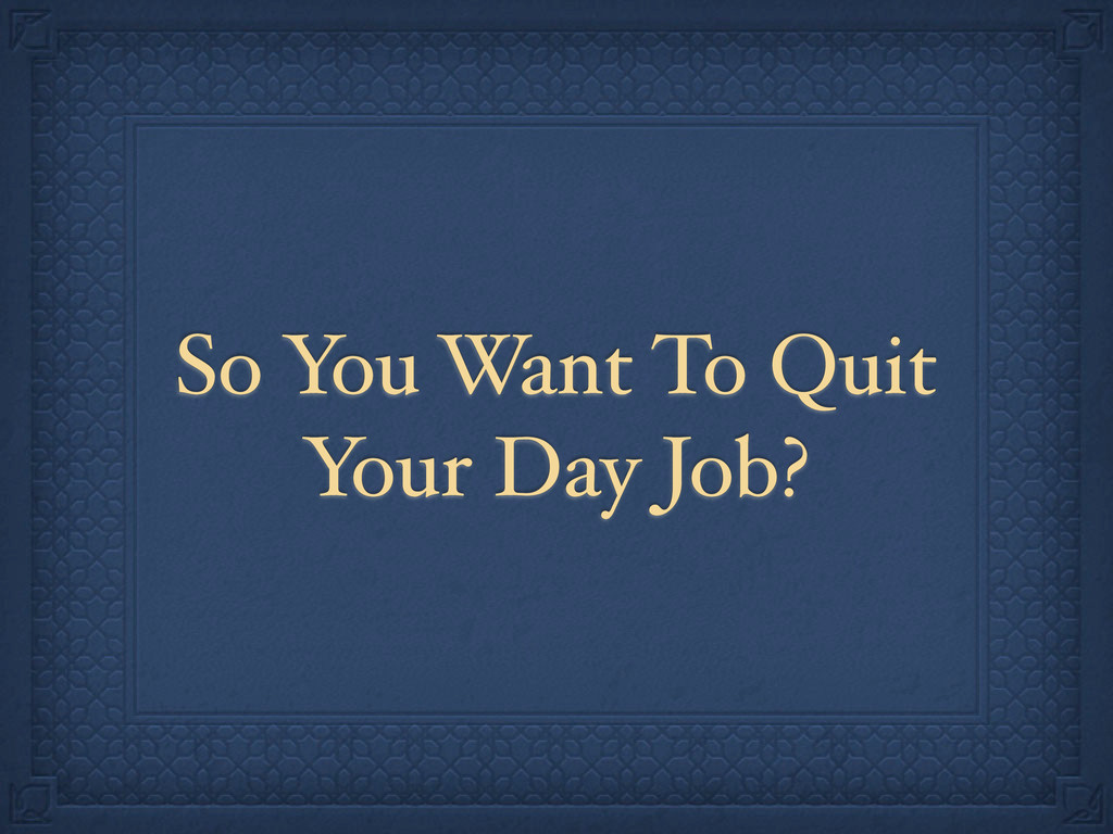 So You Want To Quit Your Day Job?