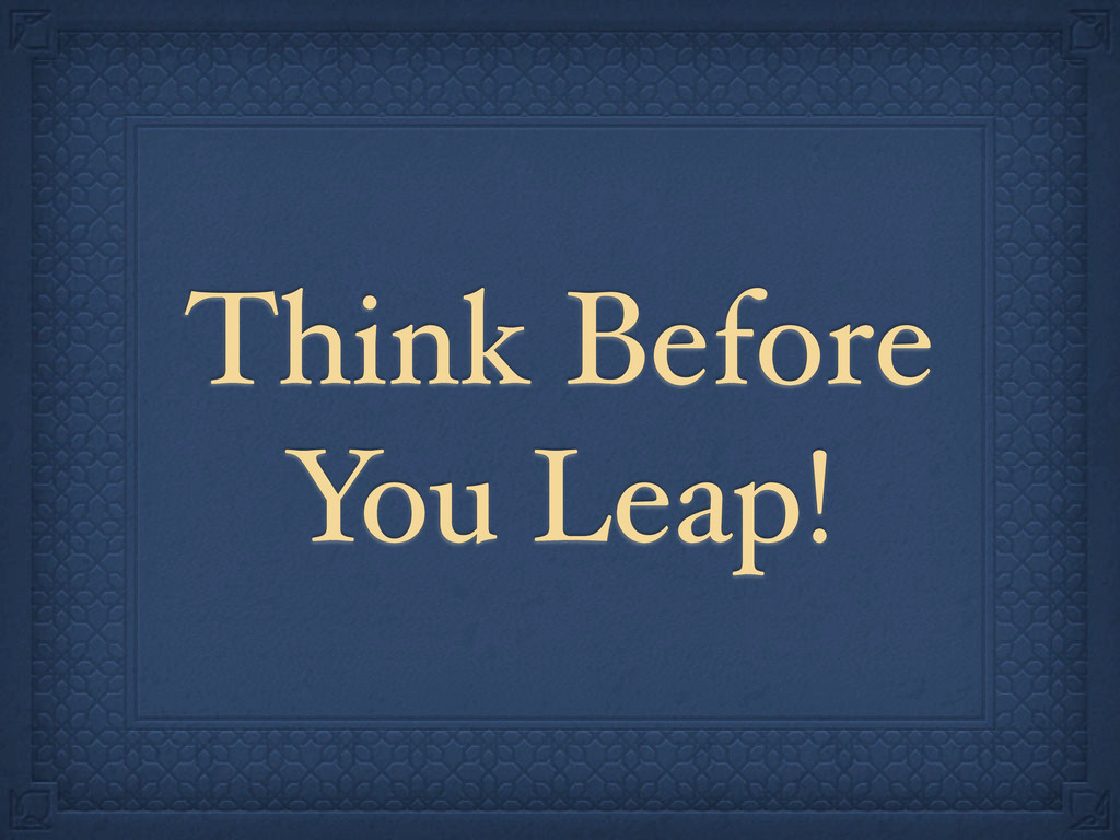Think Before You Leap!