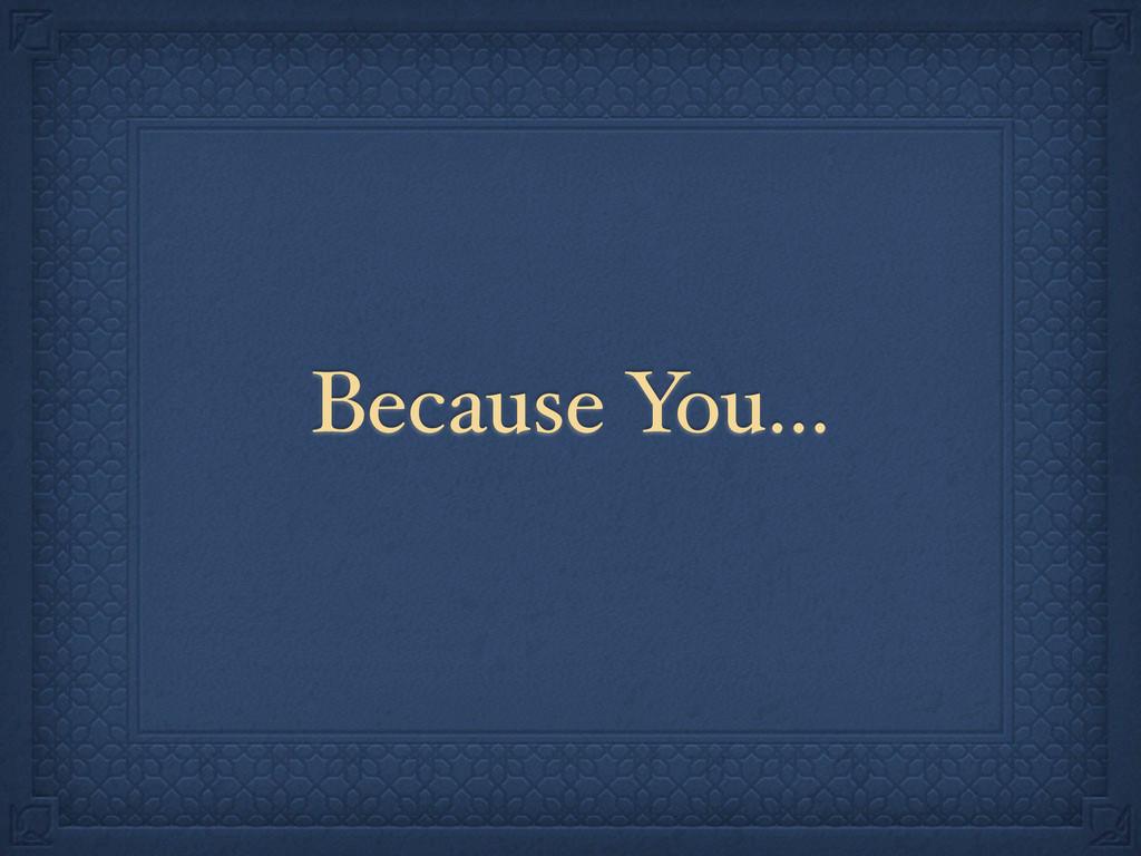 Because You...
