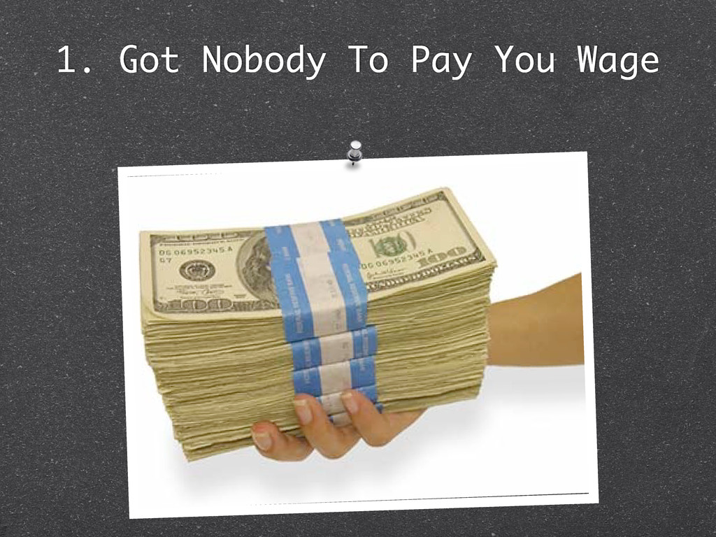 1. Got Nobody To Pay You Wage
