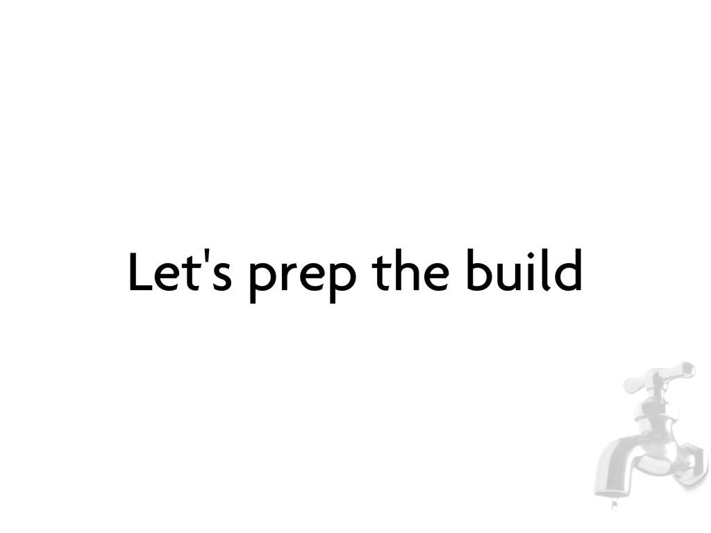Let's prep the build